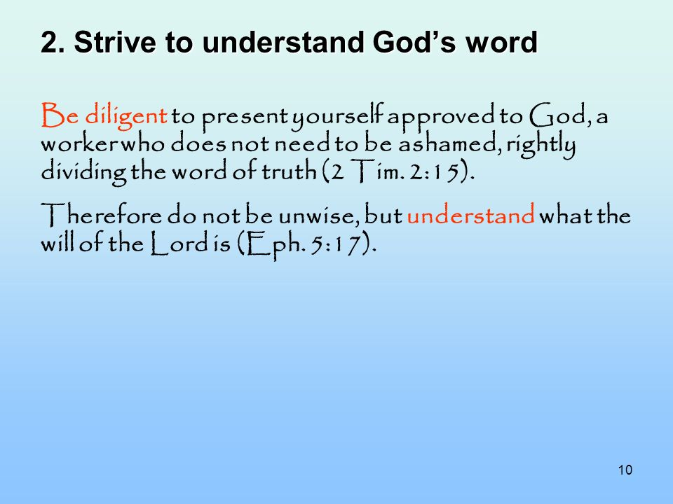10 2. Strive to understand Gods word Be diligent to present yourself approved to God, a worker who does not need to be ashamed, rightly dividing the w