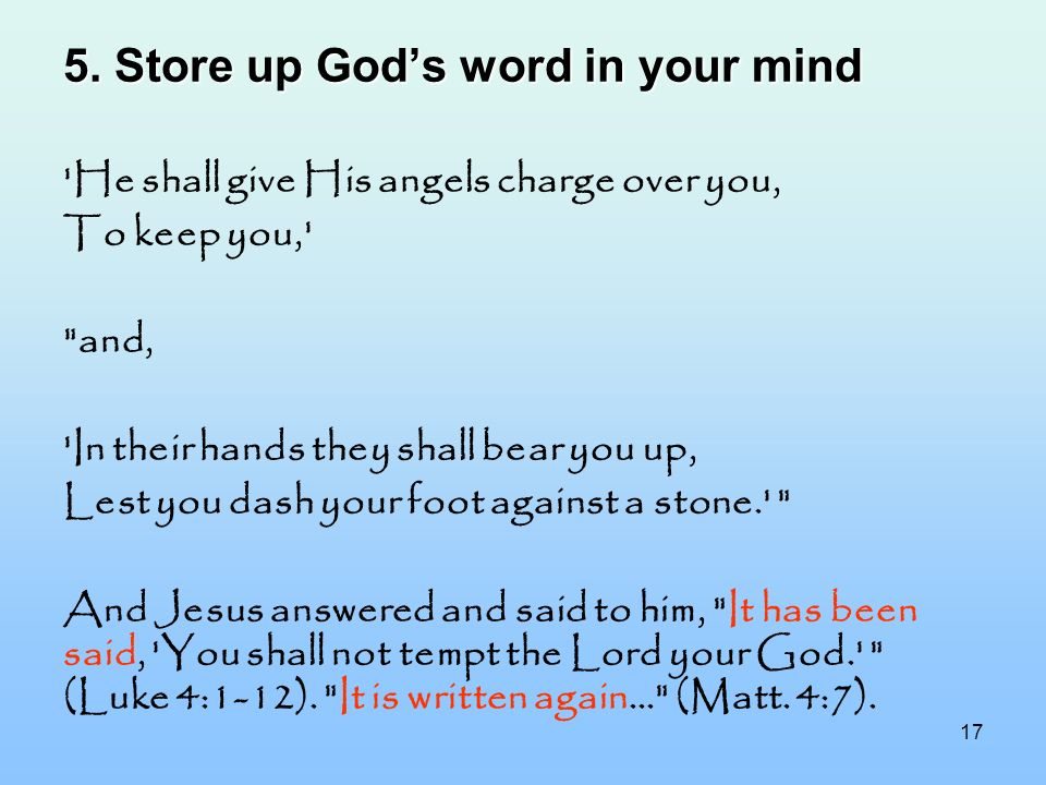 17 5. Store up Gods word in your mind 'He shall give His angels charge over you, To keep you,'