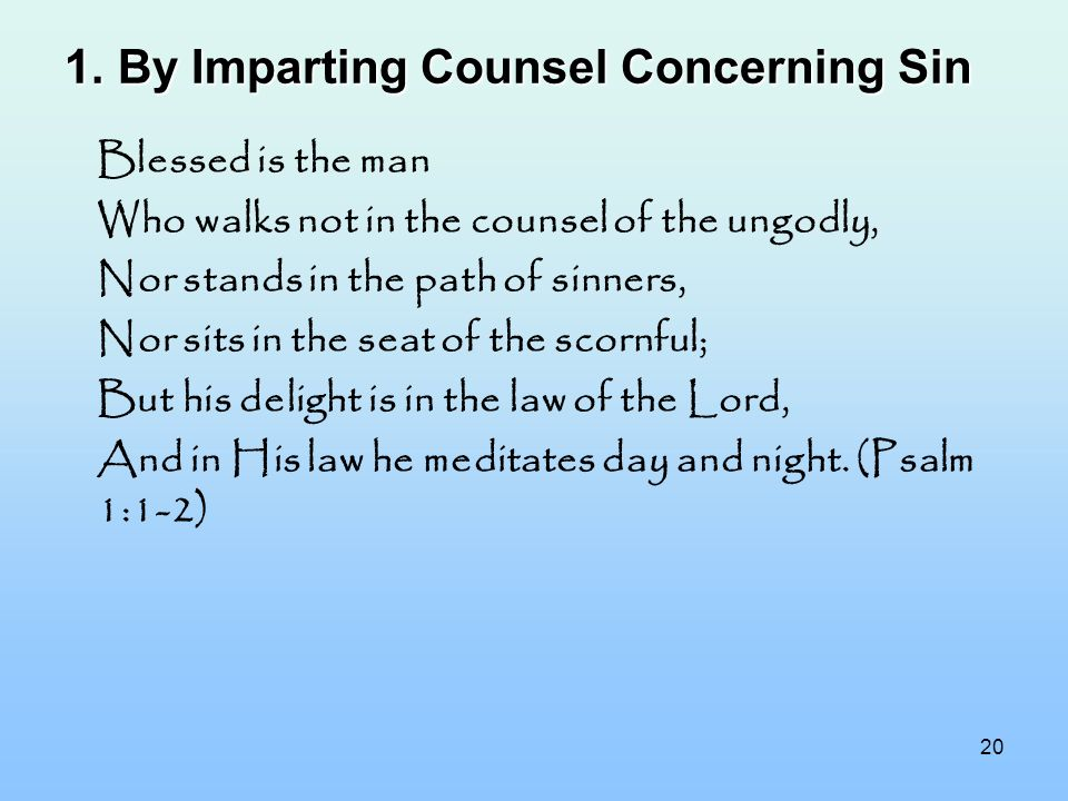 20 1.By Imparting Counsel Concerning Sin Blessed is the man Who walks not in the counsel of the ungodly, Nor stands in the path of sinners, Nor sits i