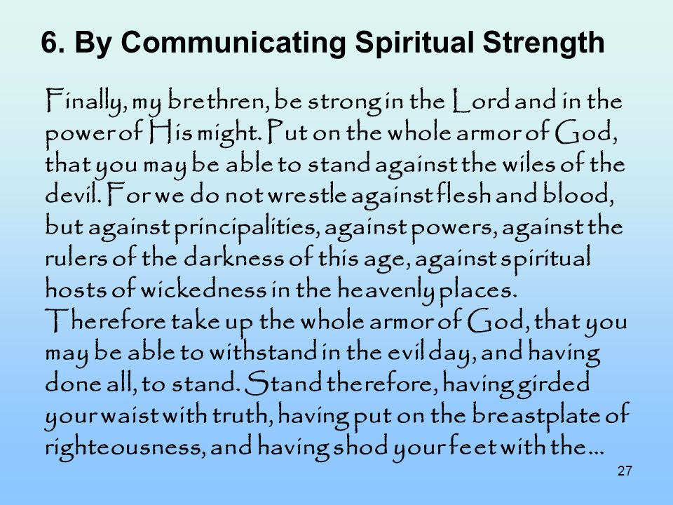 27 6.By Communicating Spiritual Strength Finally, my brethren, be strong in the Lord and in the power of His might. Put on the whole armor of God, tha