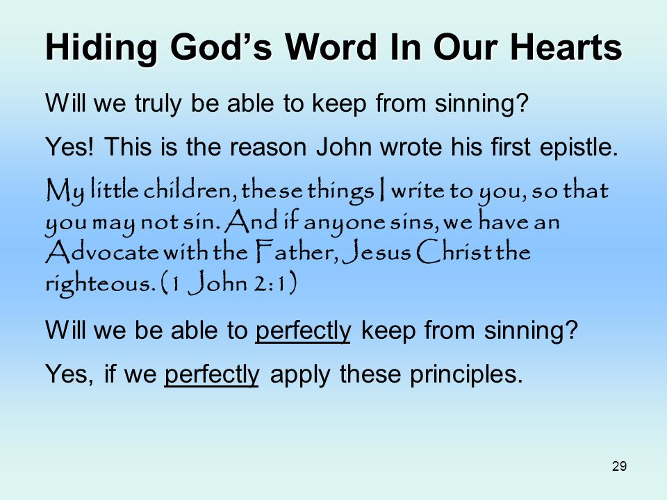 29 Hiding Gods Word In Our Hearts Will we truly be able to keep from sinning? Yes! This is the reason John wrote his first epistle. My little children