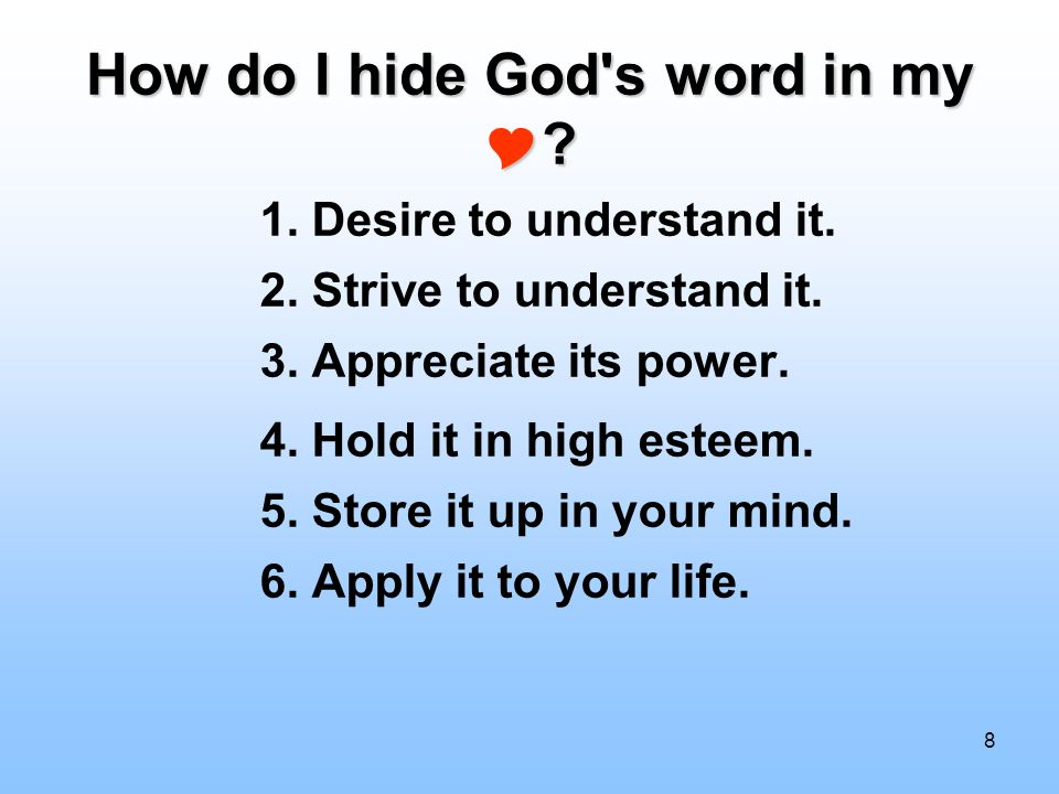 8 How do I hide God's word in my ? 1. Desire to understand it. 2. Strive to understand it. 3. Appreciate its power. 4. Hold it in high esteem. 5. Stor