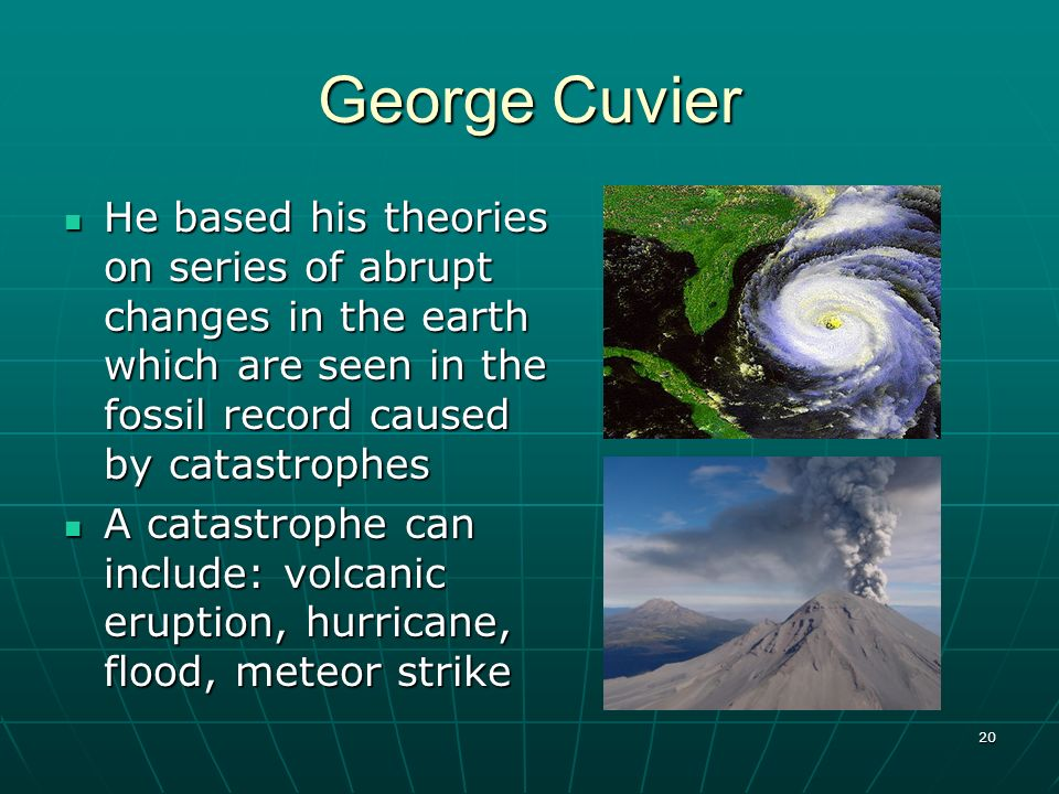 20 George Cuvier He based his theories on series of abrupt changes in the earth which are seen in the fossil record caused by catastrophes He based hi