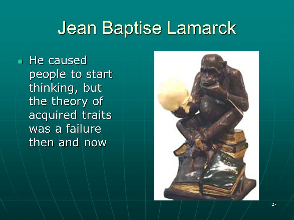 27 Jean Baptise Lamarck He caused people to start thinking, but the theory of acquired traits was a failure then and now He caused people to start thi