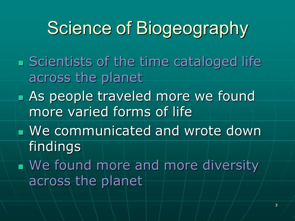 3 Science of Biogeography Scientists of the time cataloged life across the planet Scientists of the time cataloged life across the planet As people tr