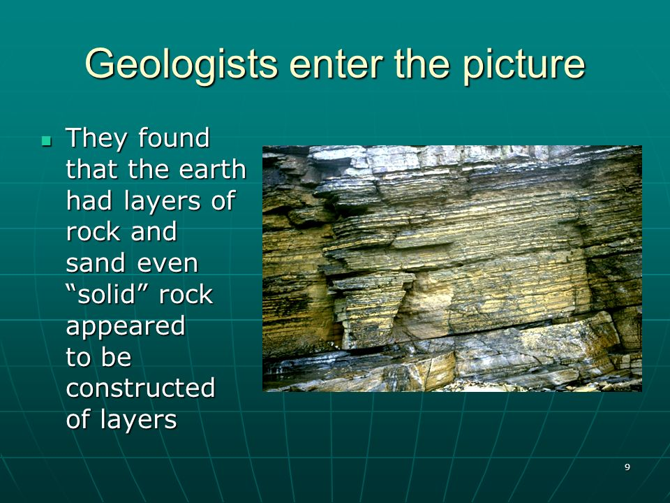 9 Geologists enter the picture They found that the earth had layers of rock and sand even solid rock appeared to be constructed of layers They found t