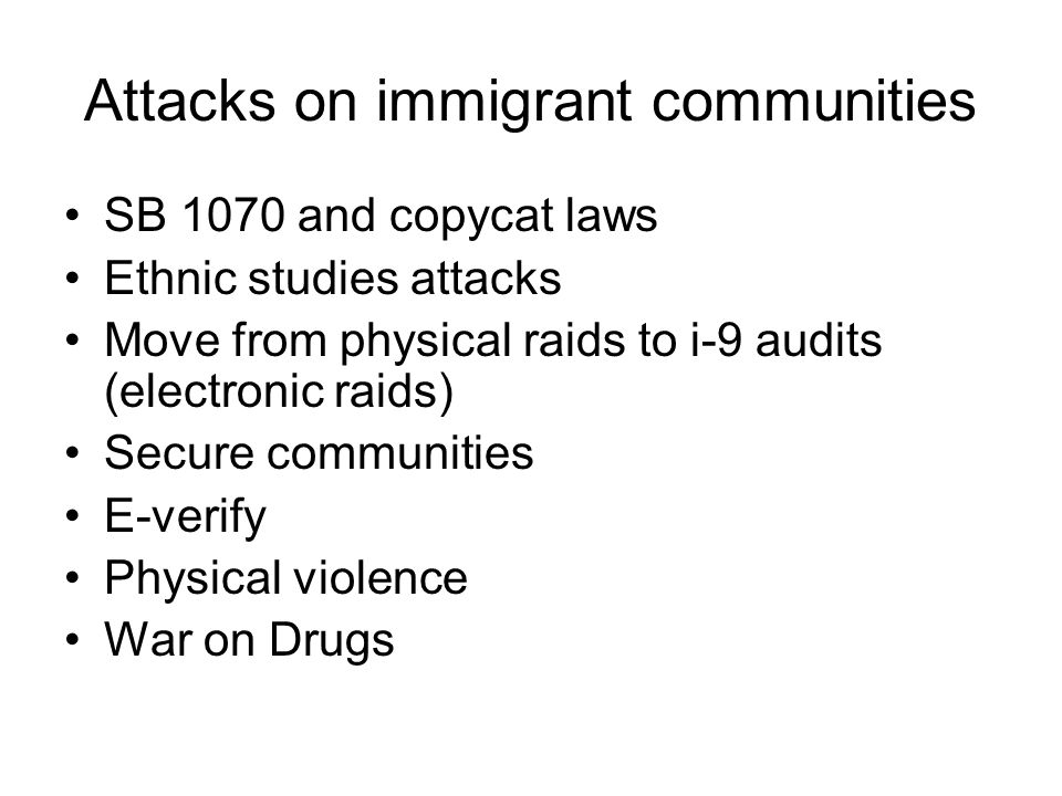 Attacks on immigrant communities SB 1070 and copycat laws Ethnic studies attacks Move from physical raids to i-9 audits (electronic raids) Secure communities E-verify Physical violence War on Drugs