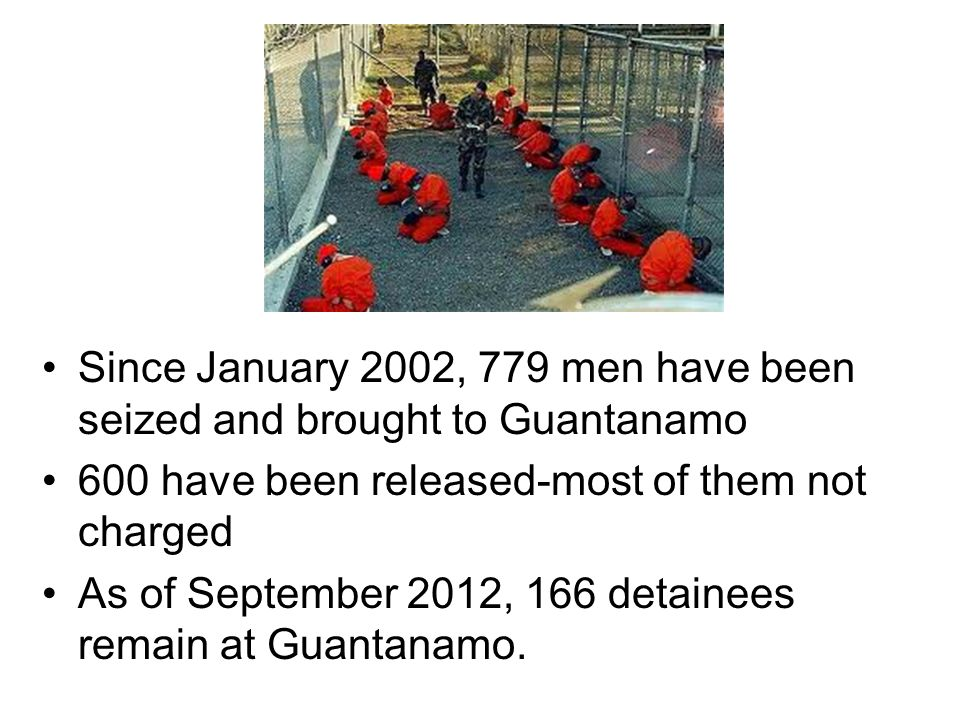 Since January 2002, 779 men have been seized and brought to Guantanamo 600 have been released-most of them not charged As of September 2012, 166 detainees remain at Guantanamo.