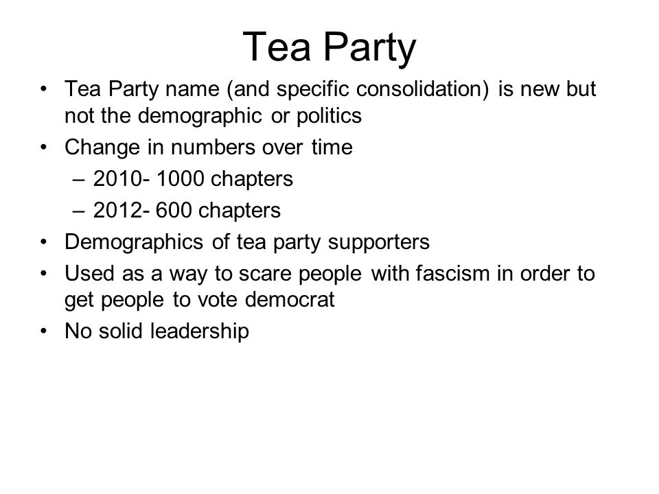 Tea Party Tea Party name (and specific consolidation) is new but not the demographic or politics Change in numbers over time –2010- 1000 chapters –2012- 600 chapters Demographics of tea party supporters Used as a way to scare people with fascism in order to get people to vote democrat No solid leadership