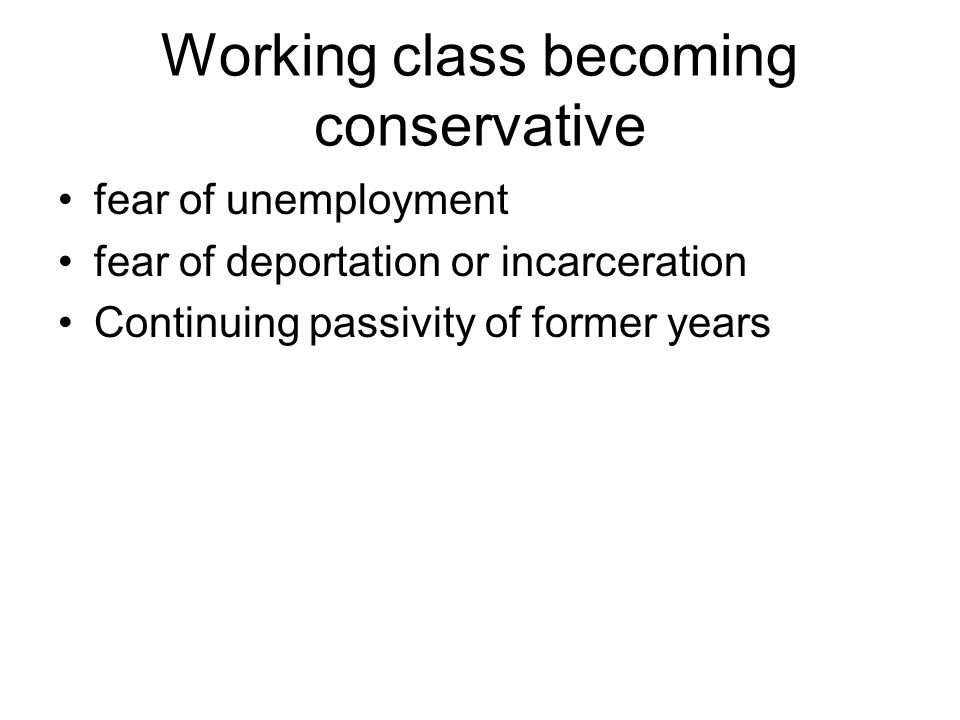 Working class becoming conservative fear of unemployment fear of deportation or incarceration Continuing passivity of former years
