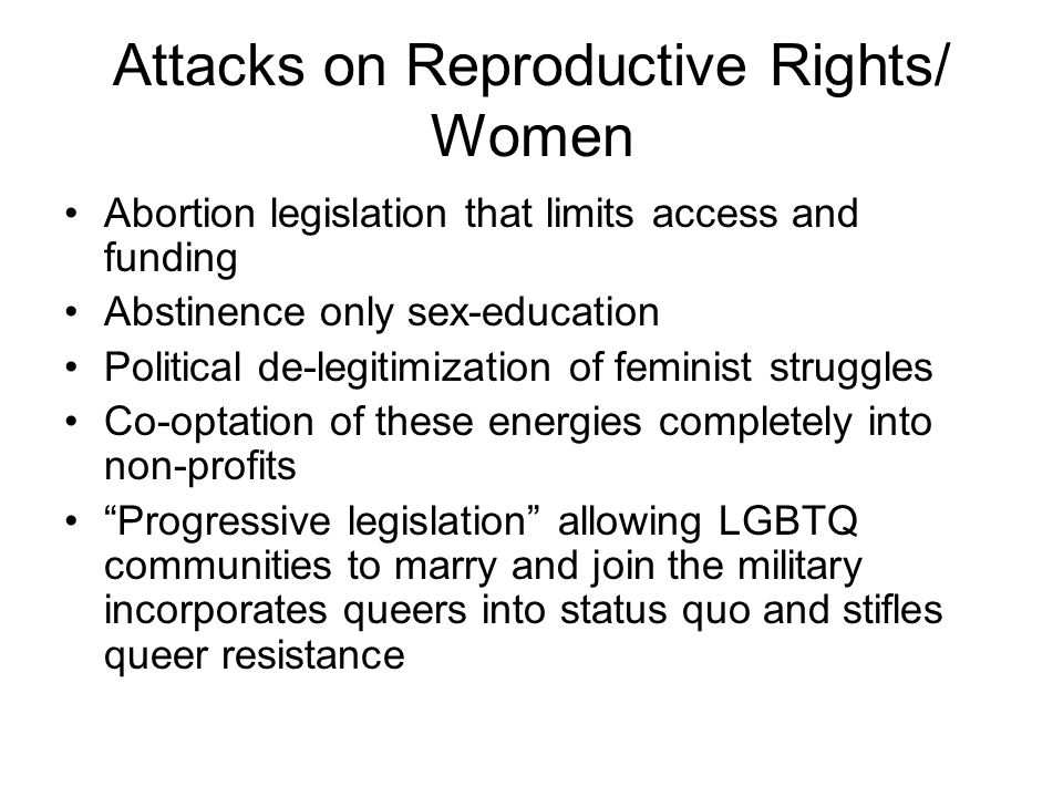 Attacks on Reproductive Rights/ Women Abortion legislation that limits access and funding Abstinence only sex-education Political de-legitimization of feminist struggles Co-optation of these energies completely into non-profits Progressive legislation allowing LGBTQ communities to marry and join the military incorporates queers into status quo and stifles queer resistance