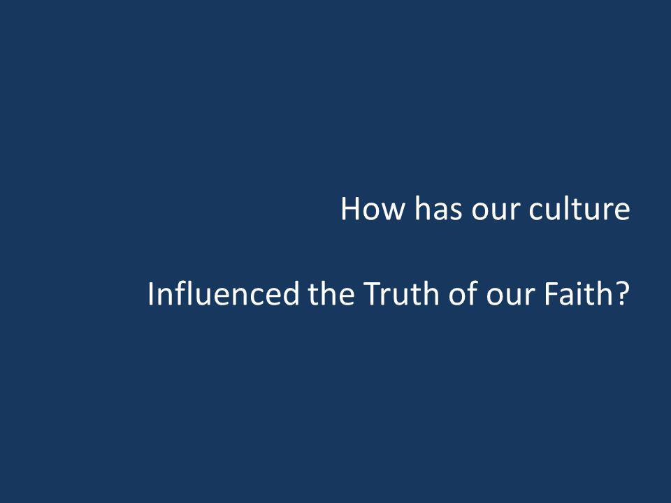 How has our culture Influenced the Truth of our Faith?