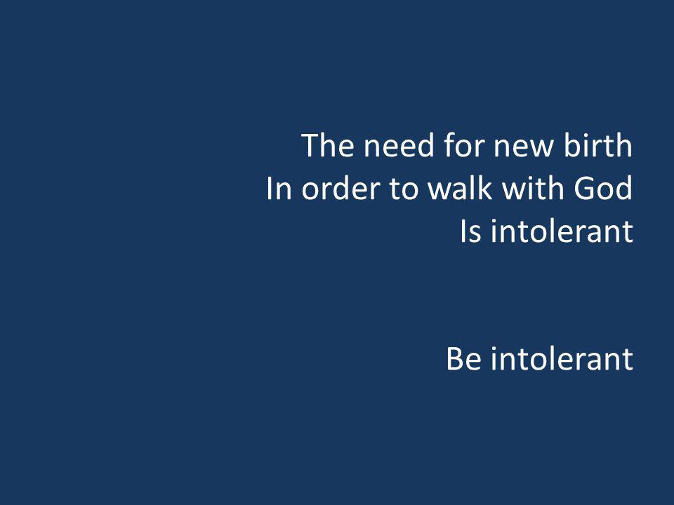 The need for new birth In order to walk with God Is intolerant Be intolerant