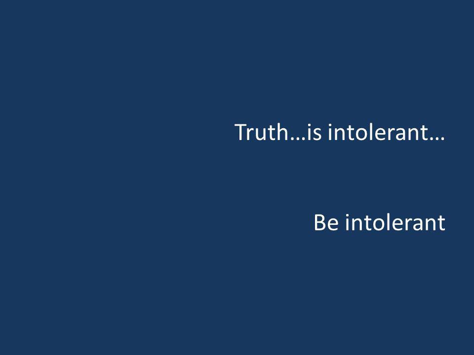 Truth…is intolerant… Be intolerant