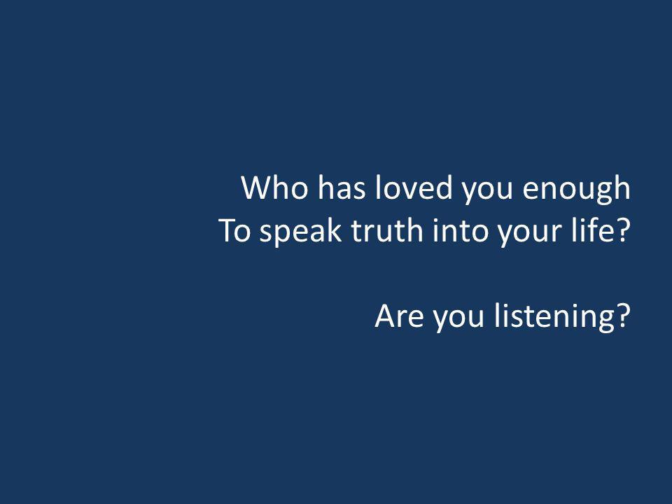 Who has loved you enough To speak truth into your life? Are you listening?