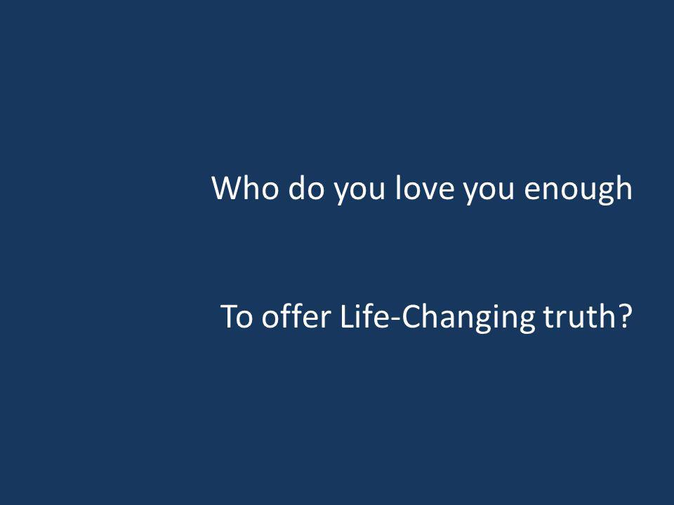 Who do you love you enough To offer Life-Changing truth?