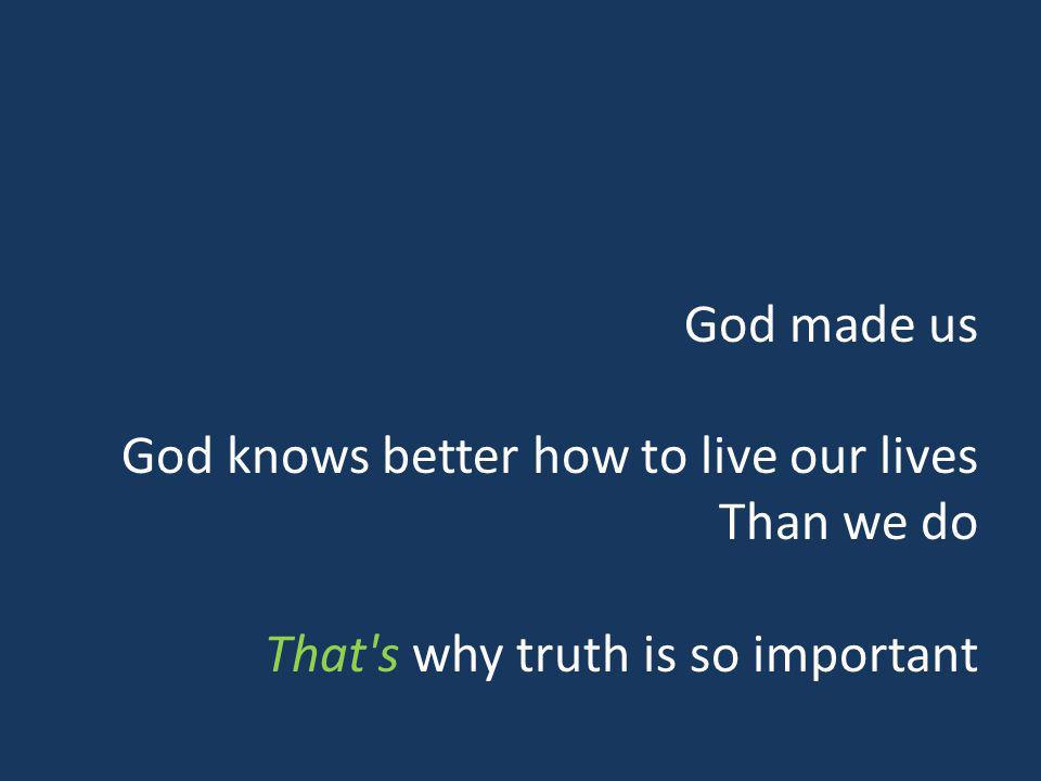 God made us God knows better how to live our lives Than we do That s why truth is so important
