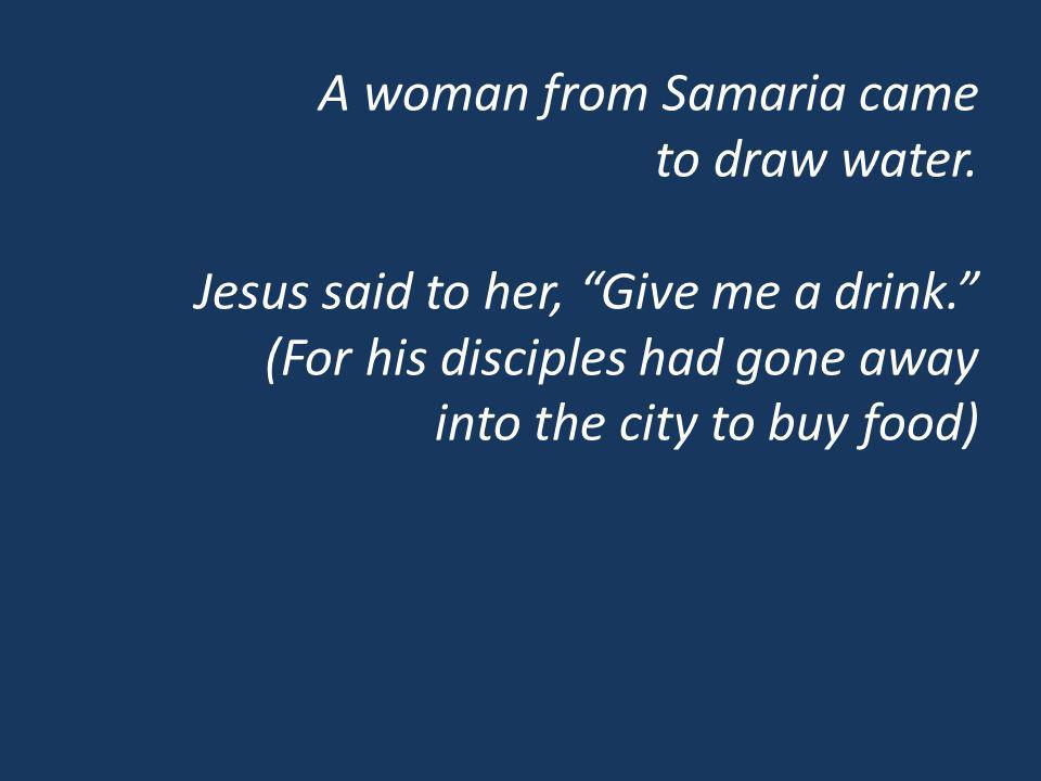 A woman from Samaria came to draw water. Jesus said to her, Give me a drink.