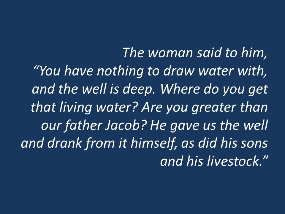 The woman said to him, You have nothing to draw water with, and the well is deep. Where do you get that living water? Are you greater than our father