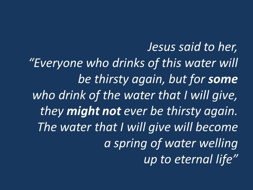 Jesus said to her, Everyone who drinks of this water will be thirsty again, but for some who drink of the water that I will give, they might not ever be thirsty again.