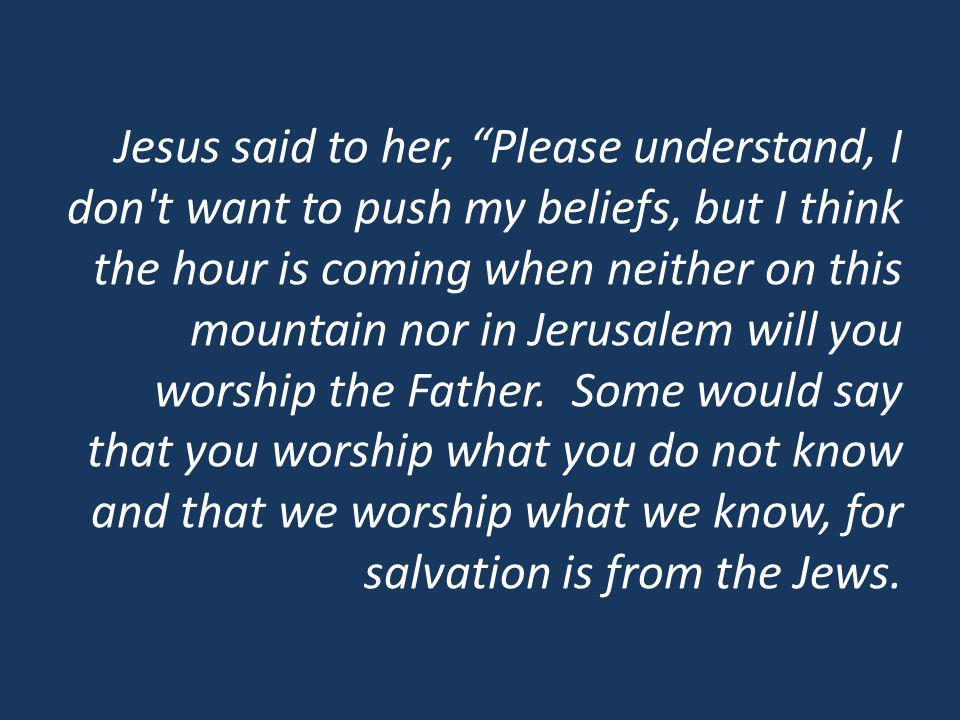 Jesus said to her, Please understand, I don t want to push my beliefs, but I think the hour is coming when neither on this mountain nor in Jerusalem will you worship the Father.