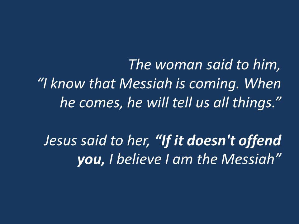 The woman said to him, I know that Messiah is coming. When he comes, he will tell us all things. Jesus said to her, If it doesn't offend you, I believ
