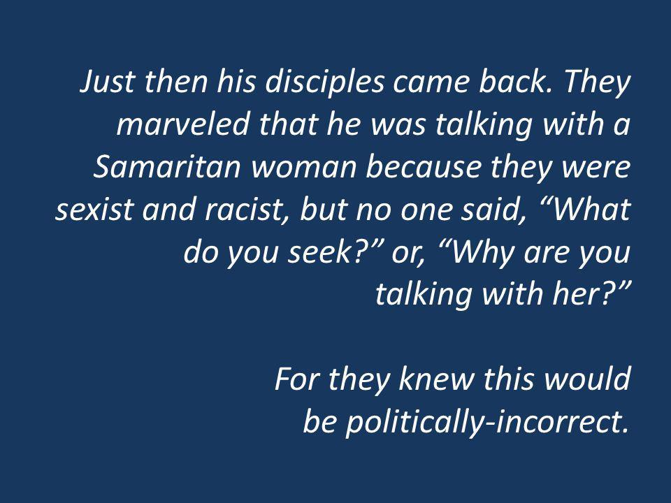 Just then his disciples came back. They marveled that he was talking with a Samaritan woman because they were sexist and racist, but no one said, What