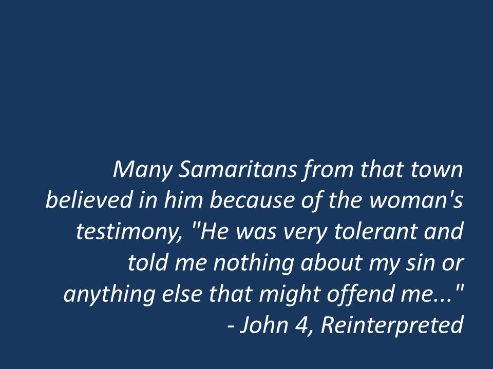 Many Samaritans from that town believed in him because of the woman s testimony, He was very tolerant and told me nothing about my sin or anything else that might offend me... - John 4, Reinterpreted