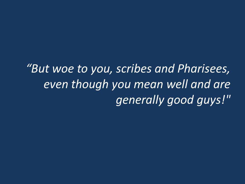 But woe to you, scribes and Pharisees, even though you mean well and are generally good guys!