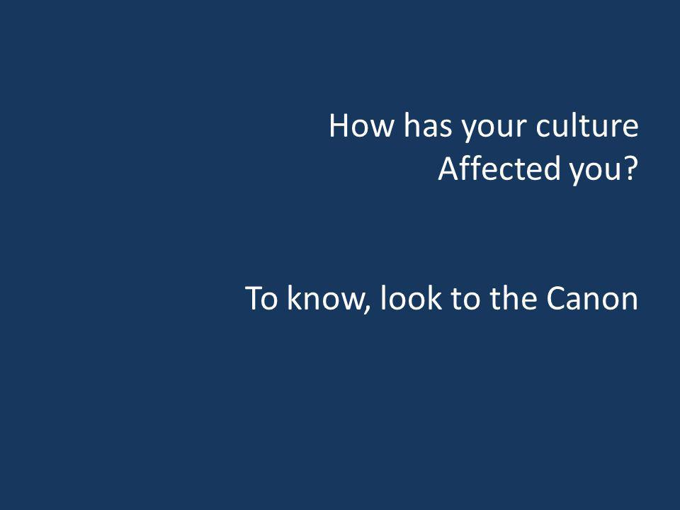 How has your culture Affected you? To know, look to the Canon