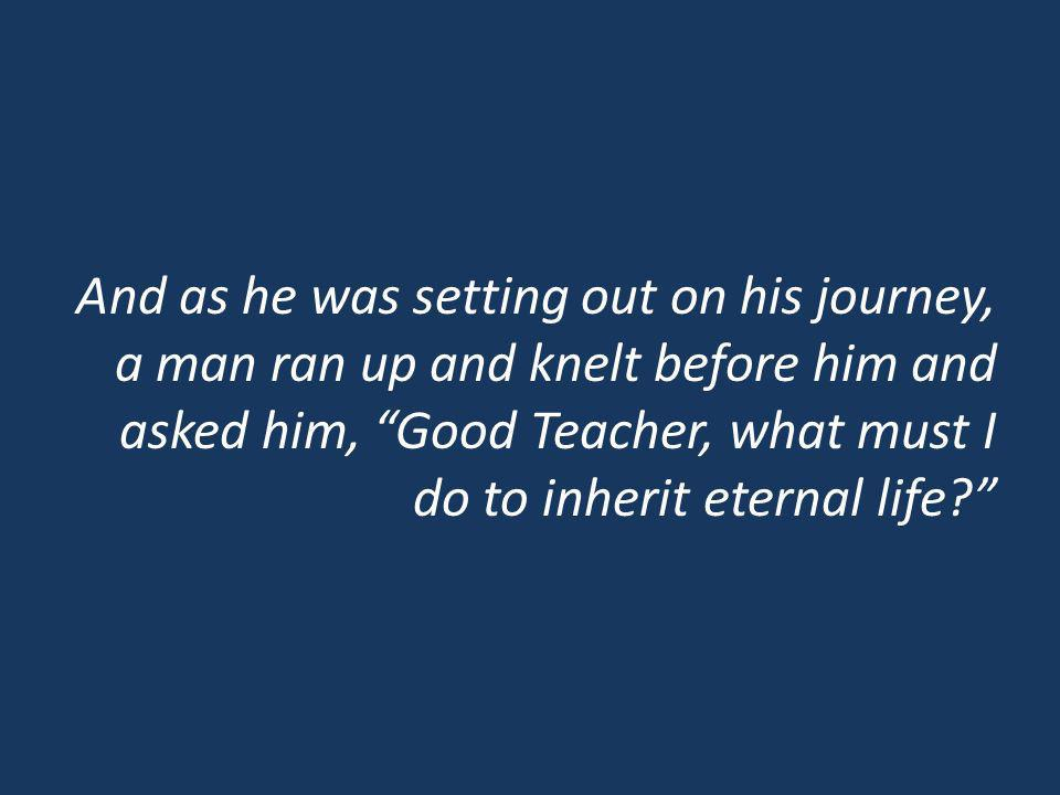 And as he was setting out on his journey, a man ran up and knelt before him and asked him, Good Teacher, what must I do to inherit eternal life?
