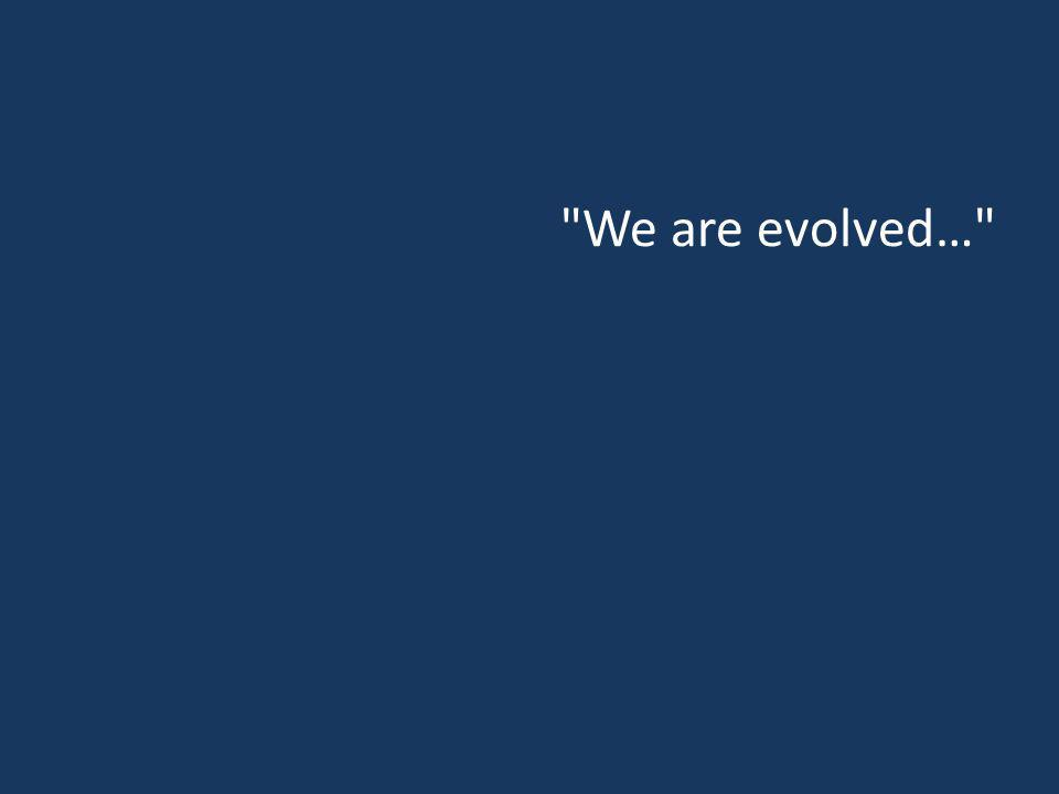 We are evolved…
