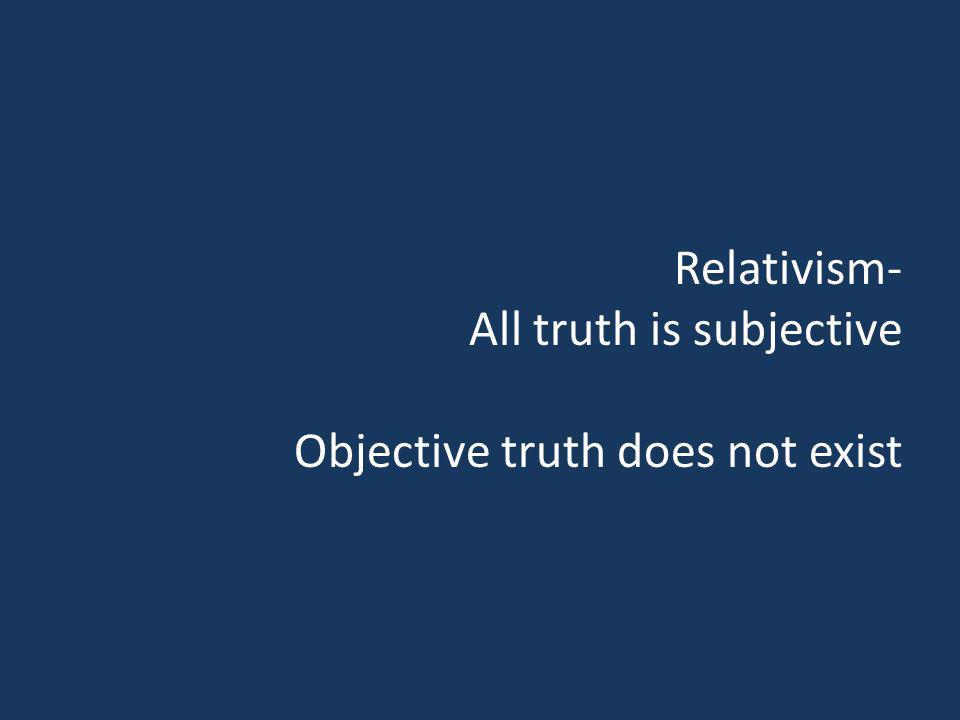 Relativism- All truth is subjective Objective truth does not exist
