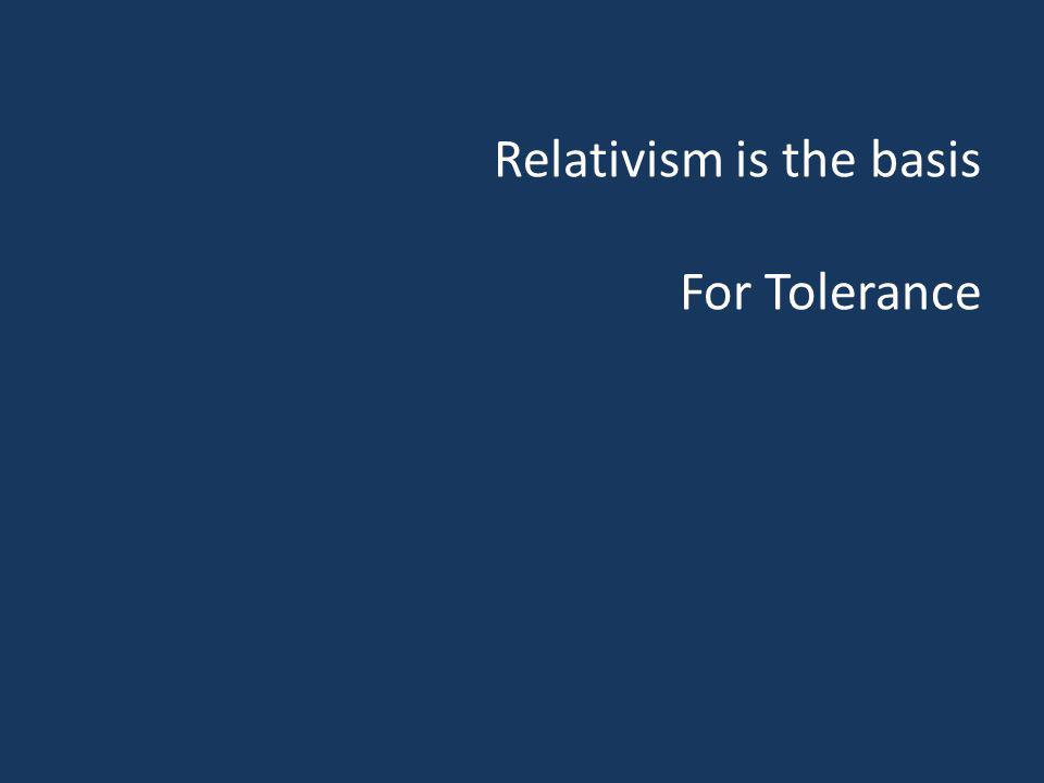 Relativism is the basis For Tolerance