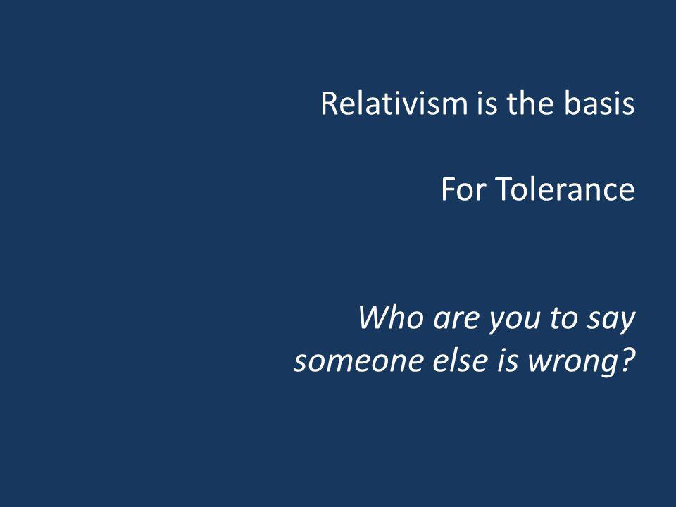 Relativism is the basis For Tolerance Who are you to say someone else is wrong?