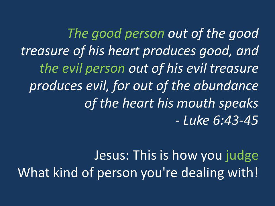 The good person out of the good treasure of his heart produces good, and the evil person out of his evil treasure produces evil, for out of the abundance of the heart his mouth speaks - Luke 6:43-45 Jesus: This is how you judge What kind of person you re dealing with!