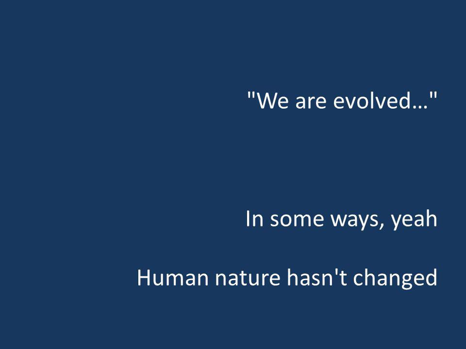 We are evolved… In some ways, yeah Human nature hasn t changed