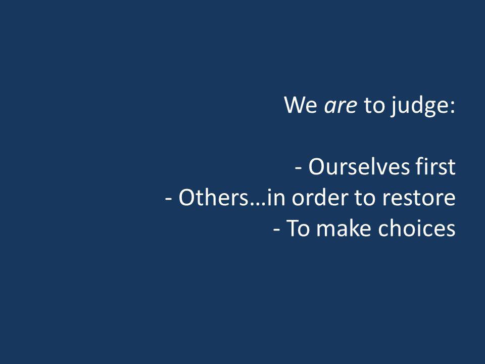 We are to judge: - Ourselves first - Others…in order to restore - To make choices