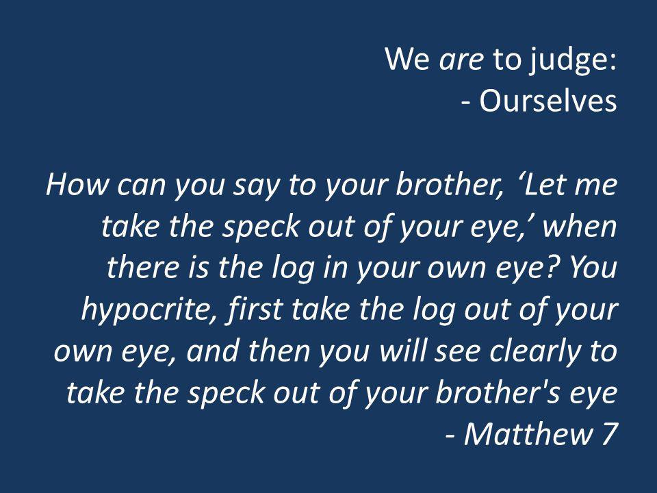 We are to judge: - Ourselves How can you say to your brother, Let me take the speck out of your eye, when there is the log in your own eye? You hypocr