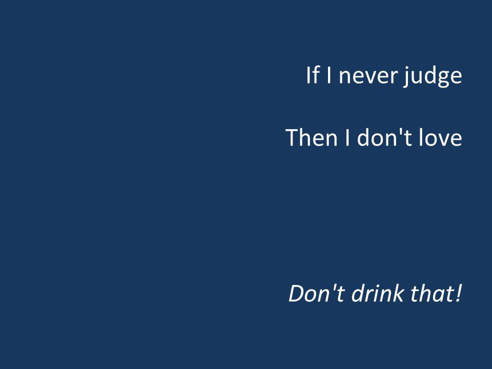 If I never judge Then I don't love Don't drink that!
