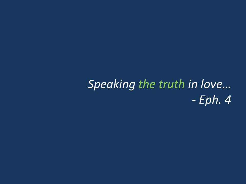 Speaking the truth in love… - Eph. 4