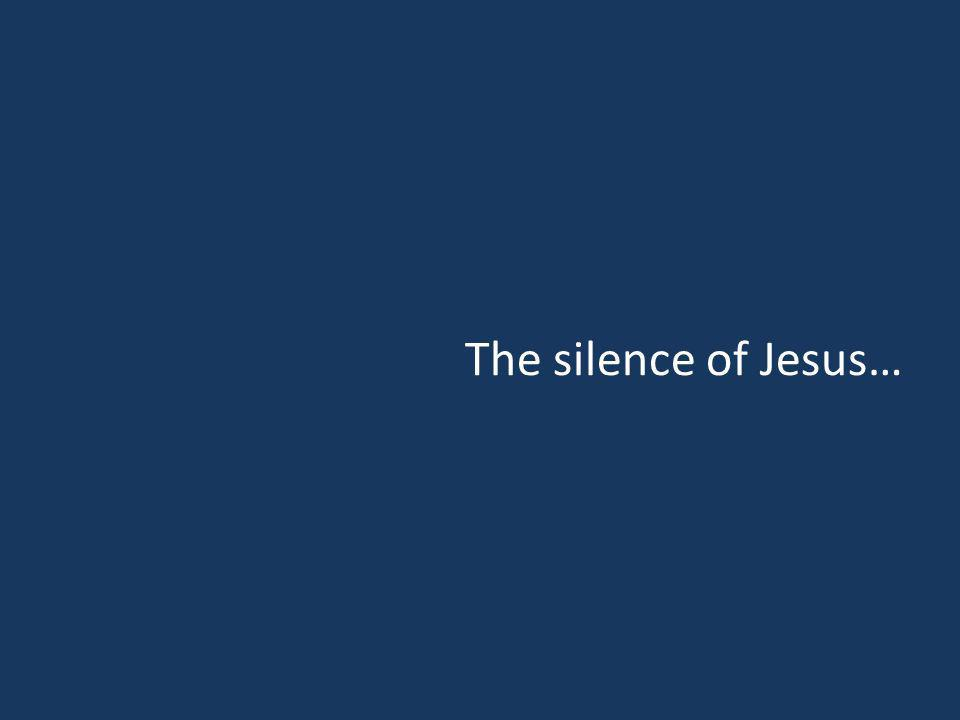 The silence of Jesus…