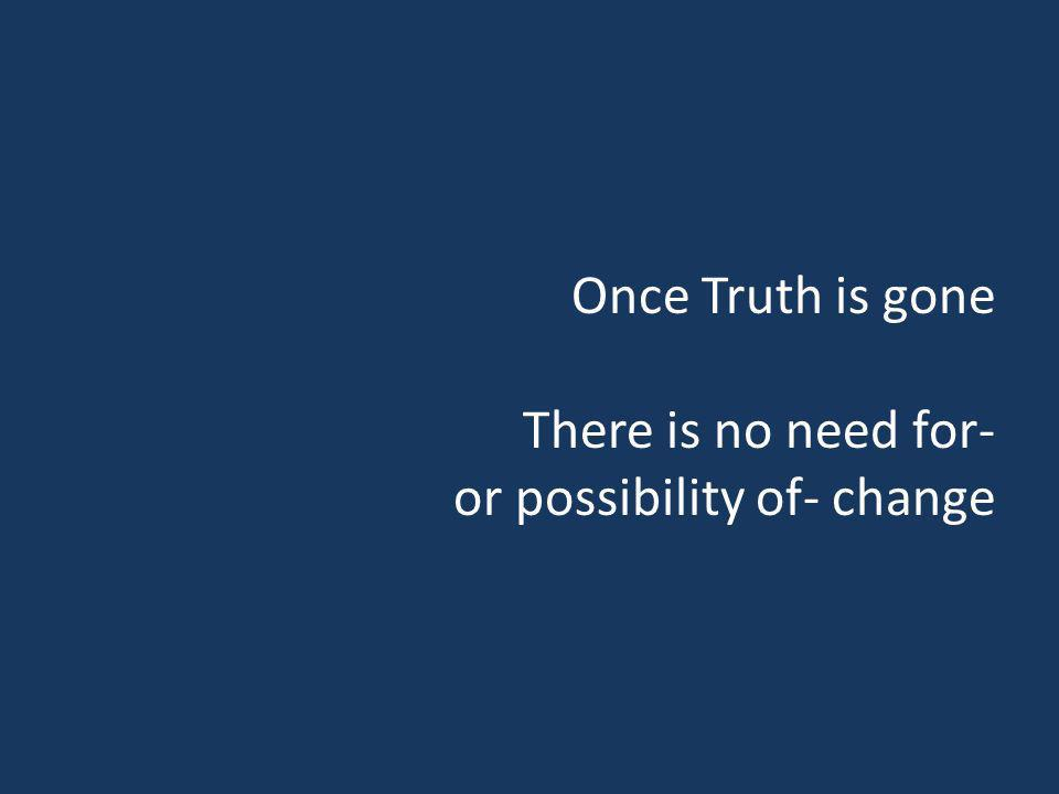 Once Truth is gone There is no need for- or possibility of- change