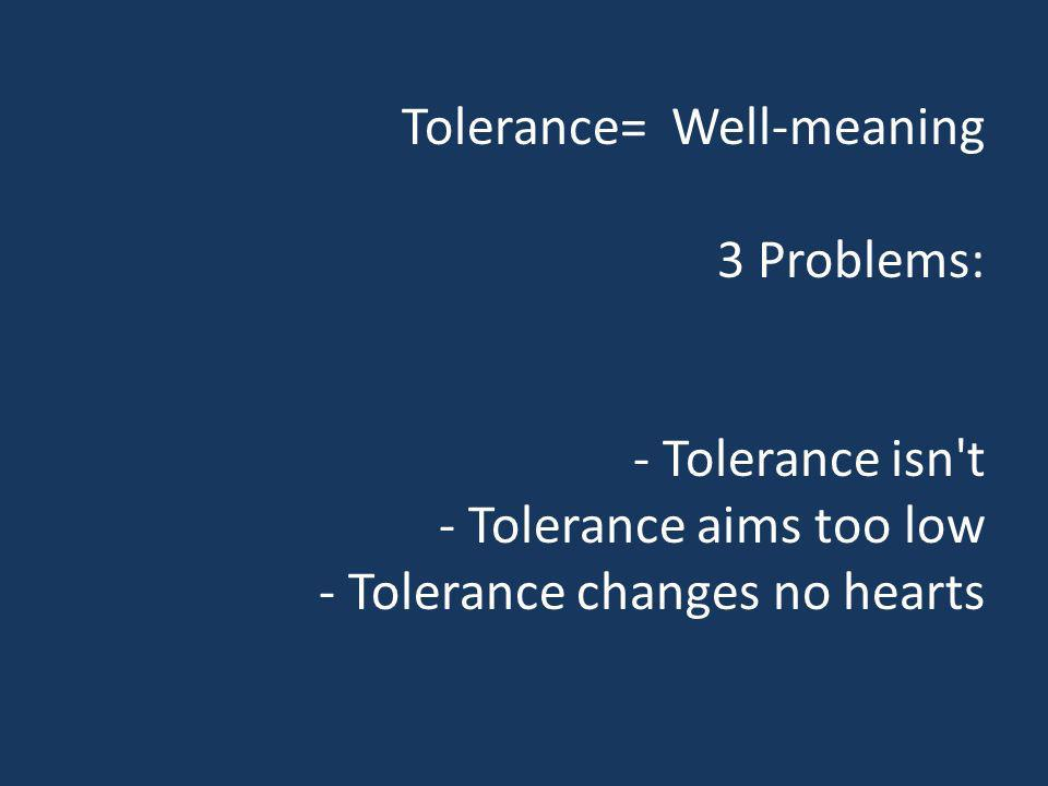 Tolerance= Well-meaning 3 Problems: - Tolerance isn t - Tolerance aims too low - Tolerance changes no hearts