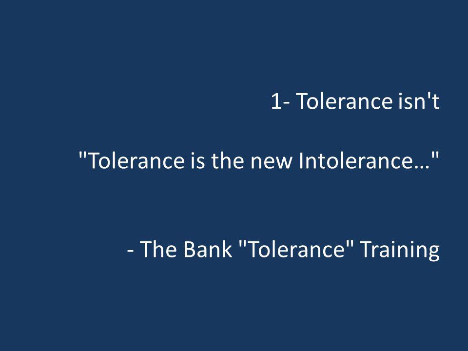 1- Tolerance isn t Tolerance is the new Intolerance… - The Bank Tolerance Training