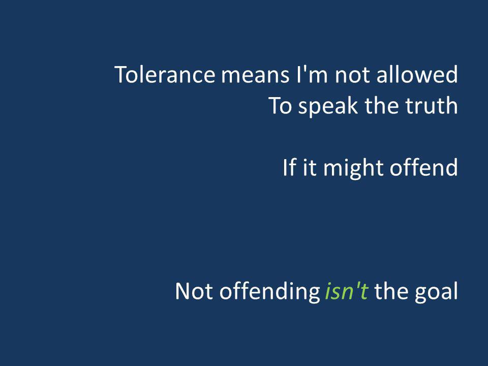 Tolerance means I'm not allowed To speak the truth If it might offend Not offending isn't the goal