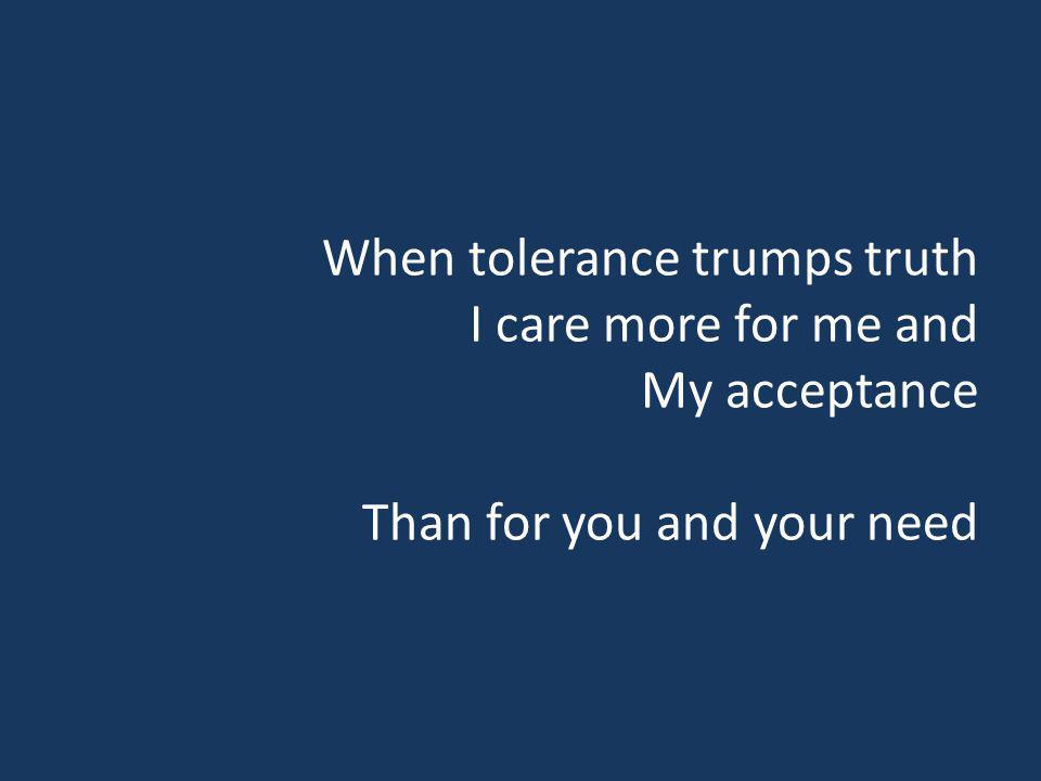 When tolerance trumps truth I care more for me and My acceptance Than for you and your need