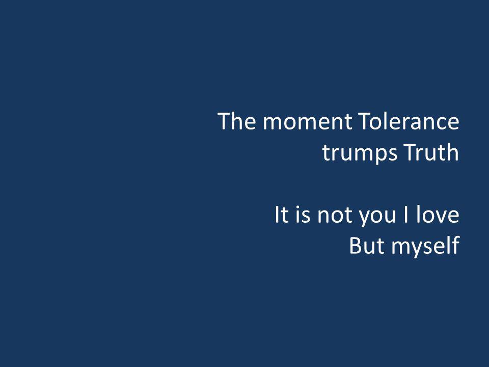 The moment Tolerance trumps Truth It is not you I love But myself