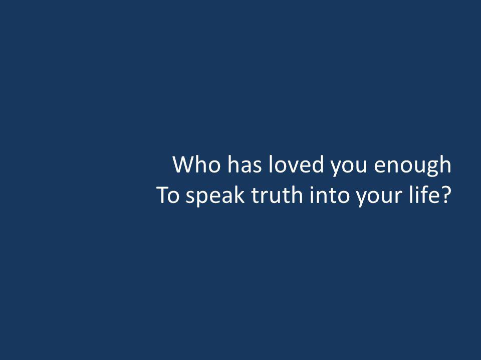 Who has loved you enough To speak truth into your life?