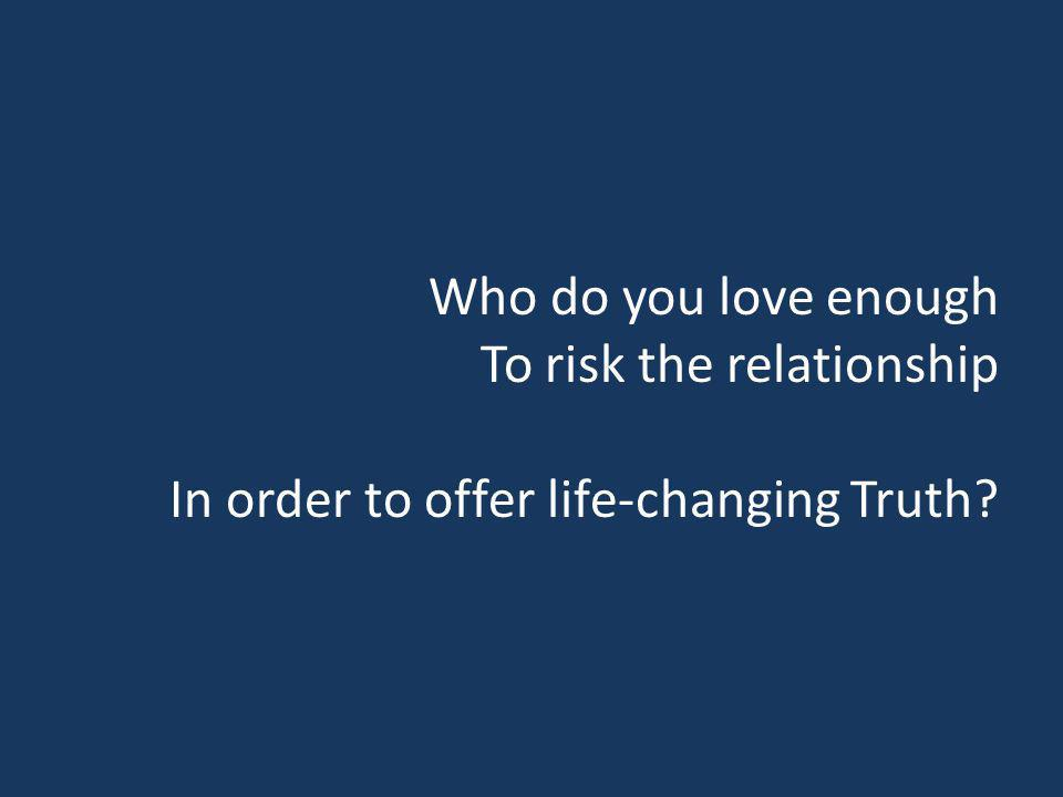 Who do you love enough To risk the relationship In order to offer life-changing Truth?